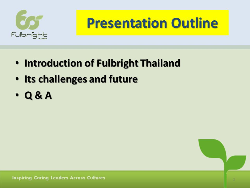 2 Inspiring Caring Leaders Across Cultures Presentation Outline Introduction of Fulbright Thailand Introduction of Fulbright Thailand Its challenges and future Its challenges and future Q & A Q & A