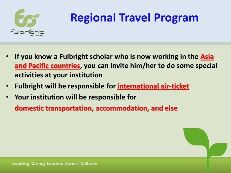 21 Inspiring Caring Leaders Across Cultures Regional Travel Program Asia and Pacific countries If you know a Fulbright scholar who is now working in the Asia and Pacific countries, you can invite him/her to do some special activities at your institution international air-ticket Fulbright will be responsible for international air-ticket Your institution will be responsible for domestic transportation, accommodation, and else