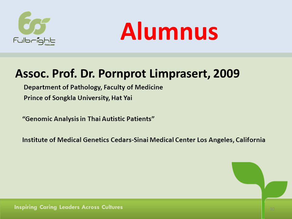 30 Inspiring Caring Leaders Across Cultures Alumnus Assoc. Prof. Dr. Pornprot Limprasert, 2009 Department of Pathology, Faculty of Medicine Prince of