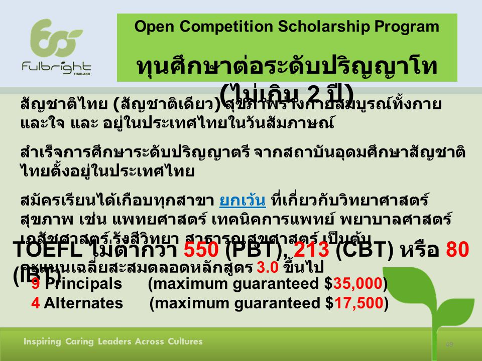 49 Inspiring Caring Leaders Across Cultures Open Competition Scholarship Program ( 2 ) ( ) 3.0 TOEFL 550 (PBT), 213 (CBT) 80 (iBT) 9 Principals (maximum guaranteed $35,000) 4 Alternates (maximum guaranteed $17,500)