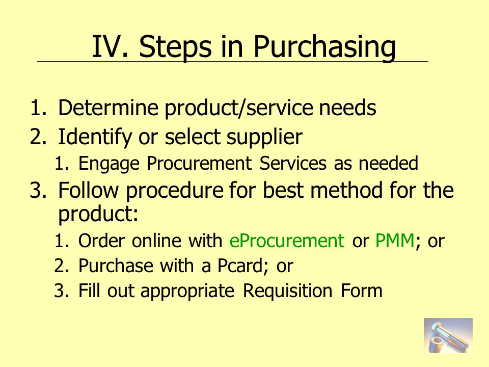 IV. Steps in Purchasing 1.Determine product/service needs 2.Identify or select supplier 1.Engage Procurement Services as needed 3.Follow procedure for
