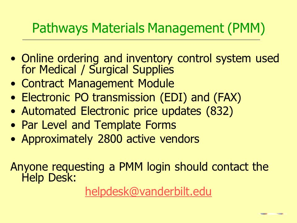 Pathways Materials Management (PMM) Online ordering and inventory control system used for Medical / Surgical Supplies Contract Management Module Electronic PO transmission (EDI) and (FAX) Automated Electronic price updates (832) Par Level and Template Forms Approximately 2800 active vendors Anyone requesting a PMM login should contact the Help Desk: helpdesk@vanderbilt.edu