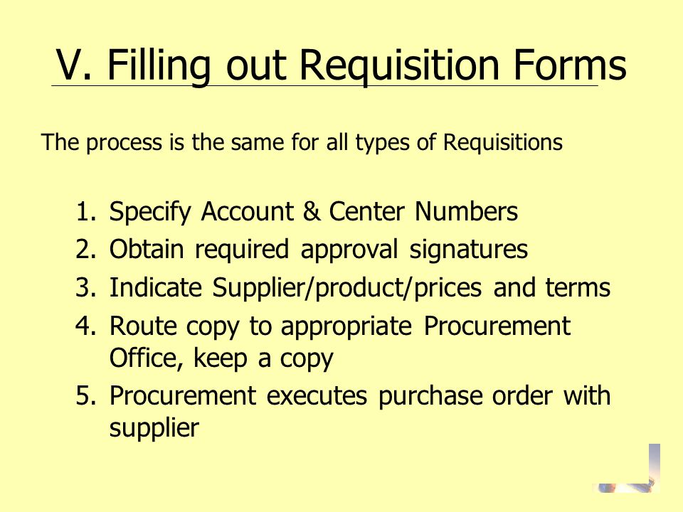 V. Filling out Requisition Forms The process is the same for all types of Requisitions 1.Specify Account & Center Numbers 2.Obtain required approval s