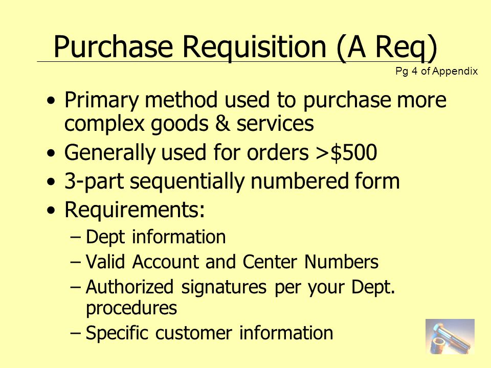Purchase Requisition (A Req) Primary method used to purchase more complex goods & services Generally used for orders >$500 3-part sequentially numbered form Requirements: –Dept information –Valid Account and Center Numbers –Authorized signatures per your Dept.