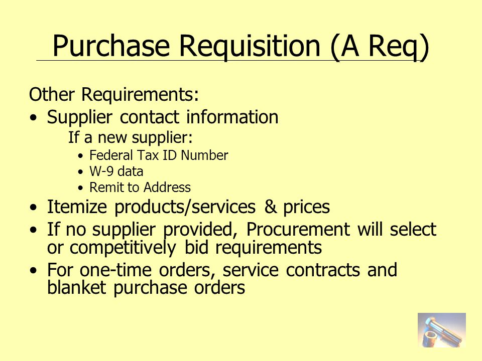 Purchase Requisition (A Req) Other Requirements: Supplier contact information If a new supplier: Federal Tax ID Number W-9 data Remit to Address Itemize products/services & prices If no supplier provided, Procurement will select or competitively bid requirements For one-time orders, service contracts and blanket purchase orders