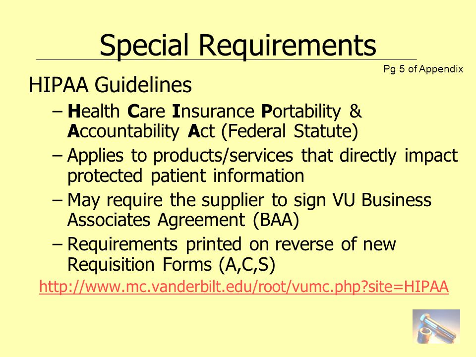 Special Requirements HIPAA Guidelines –Health Care Insurance Portability & Accountability Act (Federal Statute) –Applies to products/services that directly impact protected patient information –May require the supplier to sign VU Business Associates Agreement (BAA) –Requirements printed on reverse of new Requisition Forms (A,C,S) http://www.mc.vanderbilt.edu/root/vumc.php?site=HIPAA Pg 5 of Appendix
