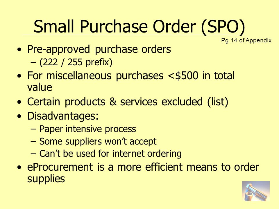 Small Purchase Order (SPO) Pre-approved purchase orders –(222 / 255 prefix) For miscellaneous purchases <$500 in total value Certain products & services excluded (list) Disadvantages: –Paper intensive process –Some suppliers wont accept –Cant be used for internet ordering eProcurement is a more efficient means to order supplies Pg 14 of Appendix