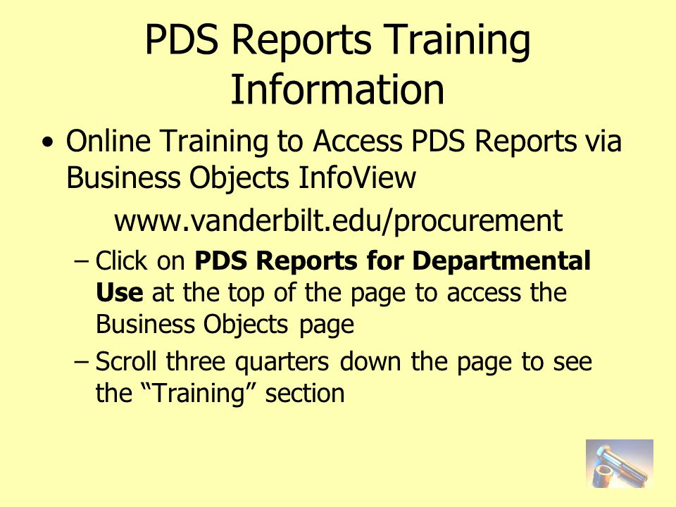 PDS Reports Training Information Online Training to Access PDS Reports via Business Objects InfoView www.vanderbilt.edu/procurement –Click on PDS Reports for Departmental Use at the top of the page to access the Business Objects page –Scroll three quarters down the page to see the Training section