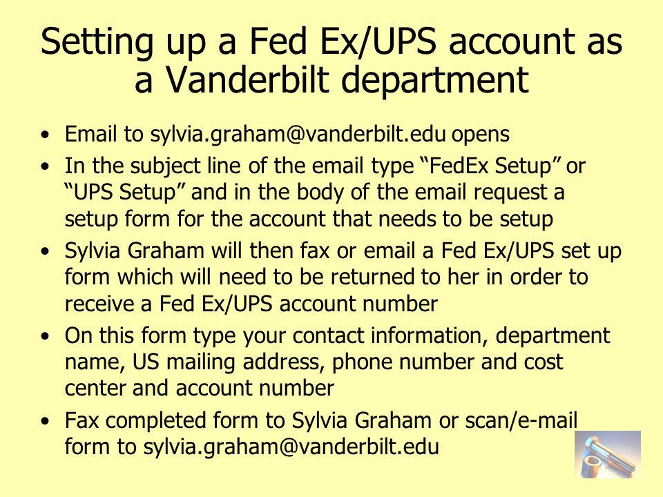 Setting up a Fed Ex/UPS account as a Vanderbilt department Email to sylvia.graham@vanderbilt.edu opens In the subject line of the email type FedEx Setup or UPS Setup and in the body of the email request a setup form for the account that needs to be setup Sylvia Graham will then fax or email a Fed Ex/UPS set up form which will need to be returned to her in order to receive a Fed Ex/UPS account number On this form type your contact information, department name, US mailing address, phone number and cost center and account number Fax completed form to Sylvia Graham or scan/e-mail form to sylvia.graham@vanderbilt.edu