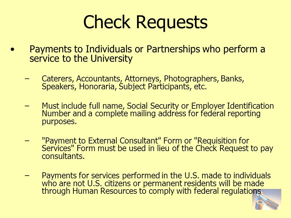 Check Requests Payments to Individuals or Partnerships who perform a service to the University –Caterers, Accountants, Attorneys, Photographers, Banks, Speakers, Honoraria, Subject Participants, etc.