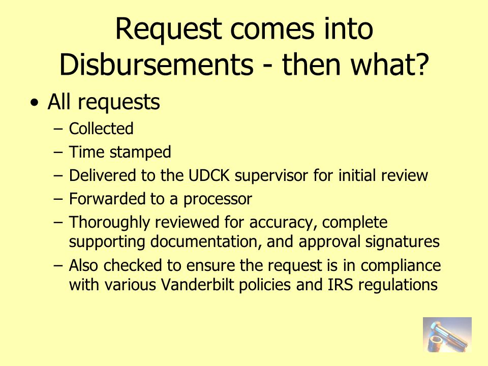 All requests –Collected –Time stamped –Delivered to the UDCK supervisor for initial review –Forwarded to a processor –Thoroughly reviewed for accuracy, complete supporting documentation, and approval signatures –Also checked to ensure the request is in compliance with various Vanderbilt policies and IRS regulations Request comes into Disbursements - then what?
