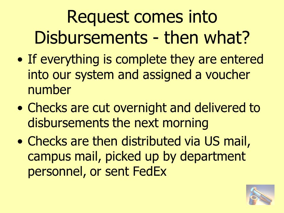 If everything is complete they are entered into our system and assigned a voucher number Checks are cut overnight and delivered to disbursements the next morning Checks are then distributed via US mail, campus mail, picked up by department personnel, or sent FedEx Request comes into Disbursements - then what?