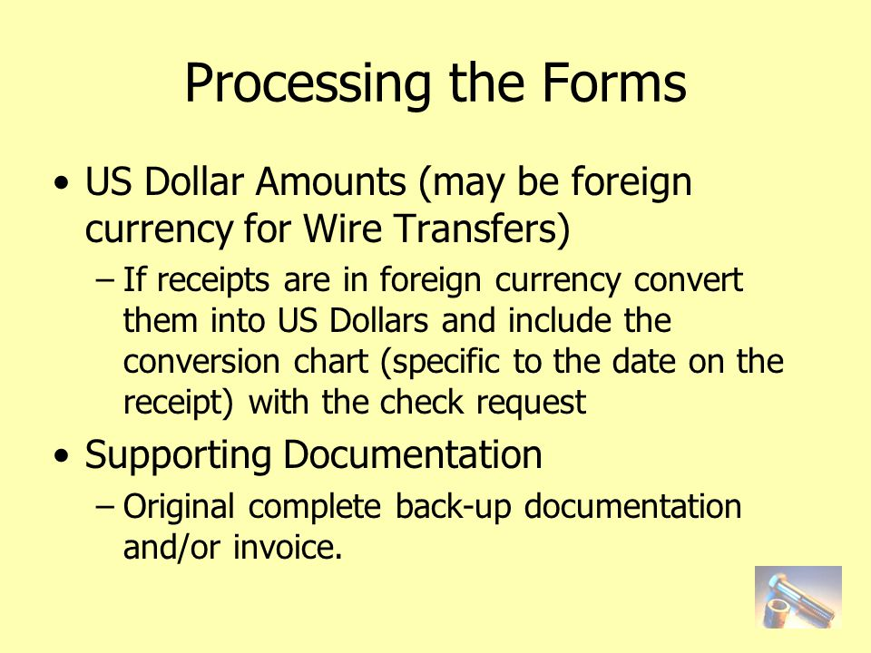 Processing the Forms US Dollar Amounts (may be foreign currency for Wire Transfers) –If receipts are in foreign currency convert them into US Dollars and include the conversion chart (specific to the date on the receipt) with the check request Supporting Documentation –Original complete back-up documentation and/or invoice.