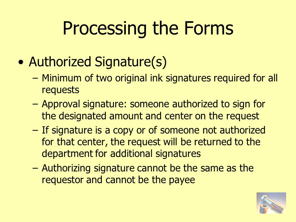 Processing the Forms Authorized Signature(s) –Minimum of two original ink signatures required for all requests –Approval signature: someone authorized to sign for the designated amount and center on the request –If signature is a copy or of someone not authorized for that center, the request will be returned to the department for additional signatures –Authorizing signature cannot be the same as the requestor and cannot be the payee