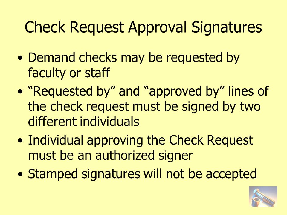 Check Request Approval Signatures Demand checks may be requested by faculty or staff Requested by and approved by lines of the check request must be signed by two different individuals Individual approving the Check Request must be an authorized signer Stamped signatures will not be accepted