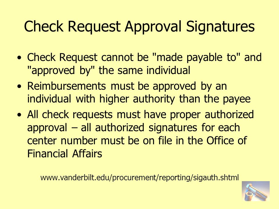 Check Request Approval Signatures Check Request cannot be made payable to and approved by the same individual Reimbursements must be approved by an individual with higher authority than the payee All check requests must have proper authorized approval – all authorized signatures for each center number must be on file in the Office of Financial Affairs www.vanderbilt.edu/procurement/reporting/sigauth.shtml