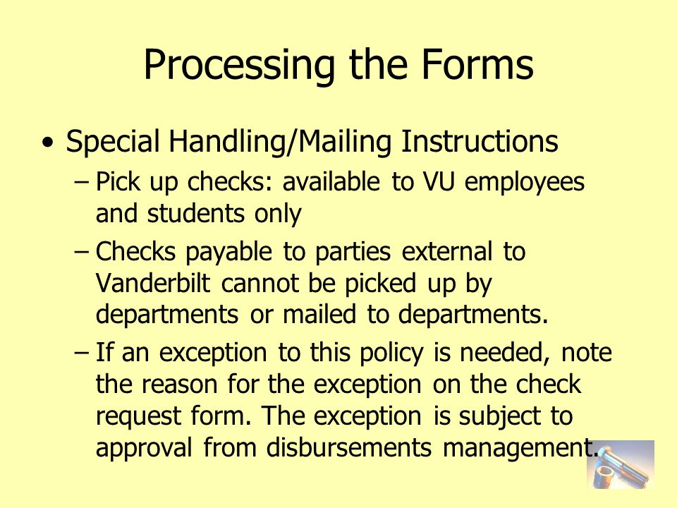 Processing the Forms Special Handling/Mailing Instructions –Pick up checks: available to VU employees and students only –Checks payable to parties external to Vanderbilt cannot be picked up by departments or mailed to departments.