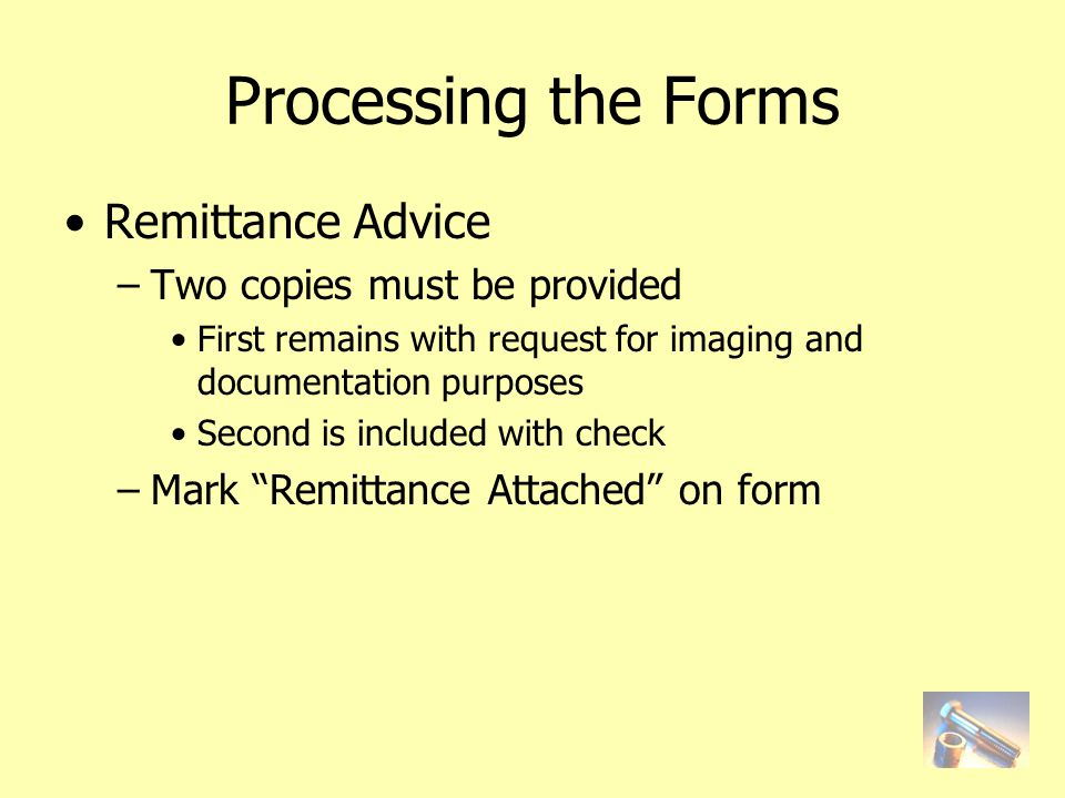 Processing the Forms Remittance Advice –Two copies must be provided First remains with request for imaging and documentation purposes Second is included with check –Mark Remittance Attached on form