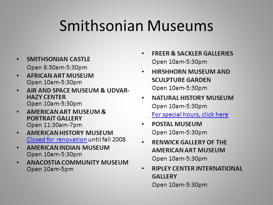 Smithsonian Museums SMITHSONIAN CASTLE Open 8:30am-5:30pm AFRICAN ART MUSEUM Open 10am-5:30pm AIR AND SPACE MUSEUM & UDVAR- HAZY CENTER Open 10am-5:30pm AMERICAN ART MUSEUM & PORTRAIT GALLERY Open 11:30am-7pm AMERICAN HISTORY MUSEUM Closed for renovation until fall 2008 Closed for renovation AMERICAN INDIAN MUSEUM Open 10am-5:30pm ANACOSTIA COMMUNITY MUSEUM Open 10am-5pm FREER & SACKLER GALLERIES Open 10am-5:30pm HIRSHHORN MUSEUM AND SCULPTURE GARDEN Open 10am-5:30pm NATURAL HISTORY MUSEUM Open 10am-5:30pm For special hours, click here For special hours, click here POSTAL MUSEUM Open 10am-5:30pm RENWICK GALLERY OF THE AMERICAN ART MUSEUM Open 10am-5:30pm RIPLEY CENTER INTERNATIONAL GALLERY Open 10am-5:30pm