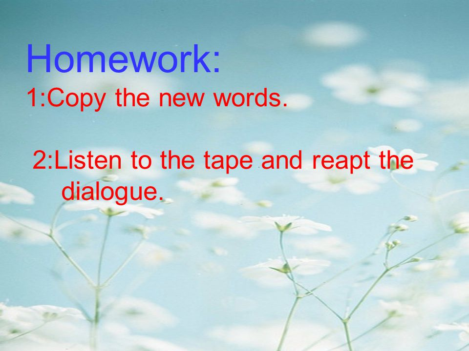 Homework: 1:Copy the new words. 2:Listen to the tape and reapt the dialogue.