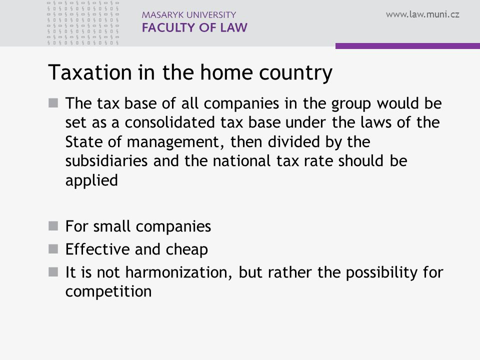 Taxation in the home country The tax base of all companies in the group would be set as a consolidated tax base under the laws of the State of management, then divided by the subsidiaries and the national tax rate should be applied For small companies Effective and cheap It is not harmonization, but rather the possibility for competition