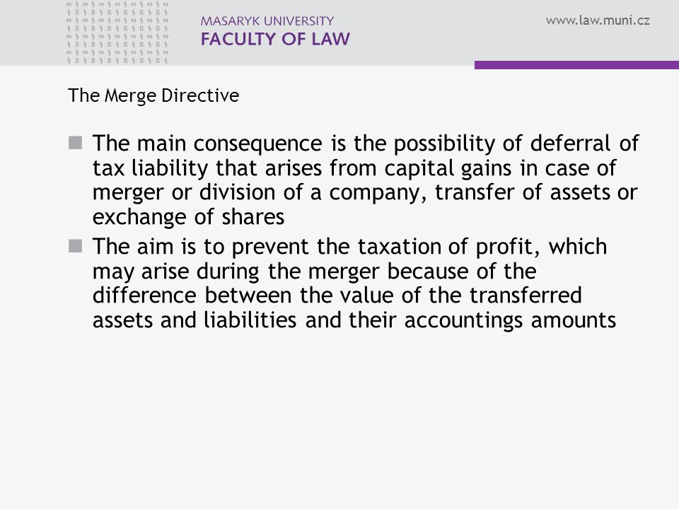 The Merge Directive The main consequence is the possibility of deferral of tax liability that arises from capital gains in case of merger or division of a company, transfer of assets or exchange of shares The aim is to prevent the taxation of profit, which may arise during the merger because of the difference between the value of the transferred assets and liabilities and their accountings amounts