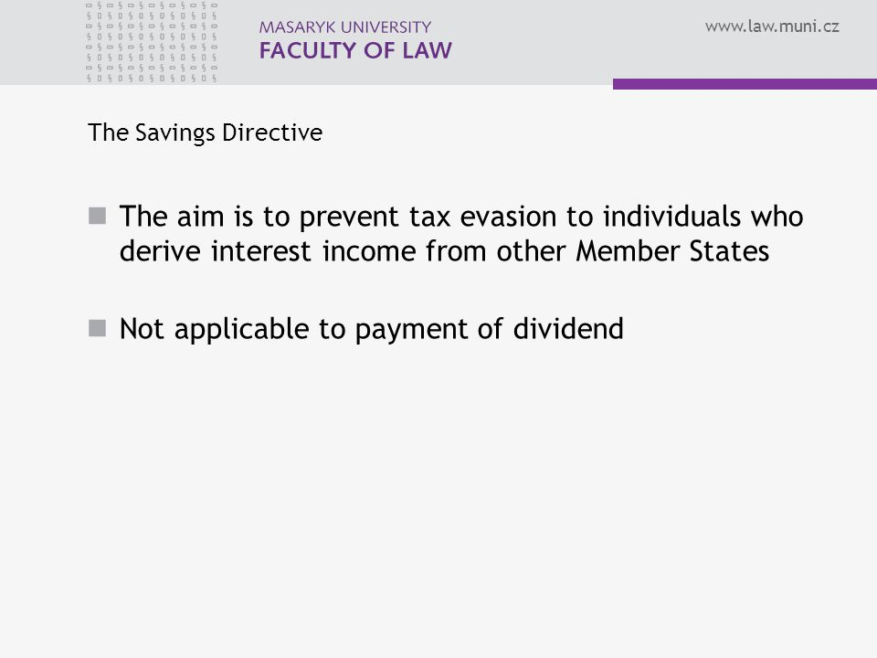 The Savings Directive The aim is to prevent tax evasion to individuals who derive interest income from other Member States Not applicable to payment of dividend