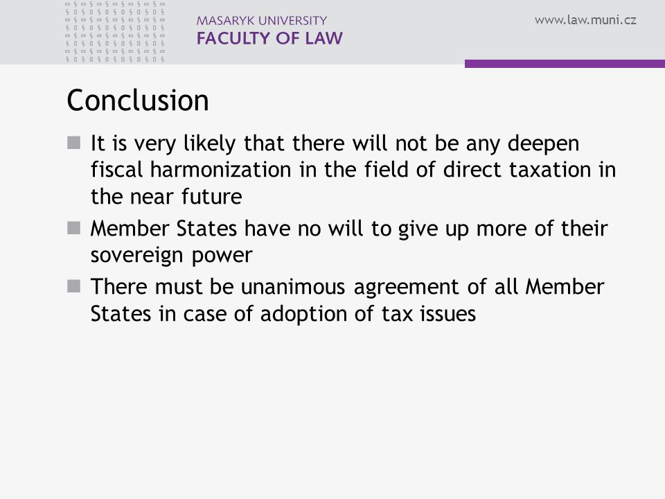 Conclusion It is very likely that there will not be any deepen fiscal harmonization in the field of direct taxation in the near future Member States have no will to give up more of their sovereign power There must be unanimous agreement of all Member States in case of adoption of tax issues