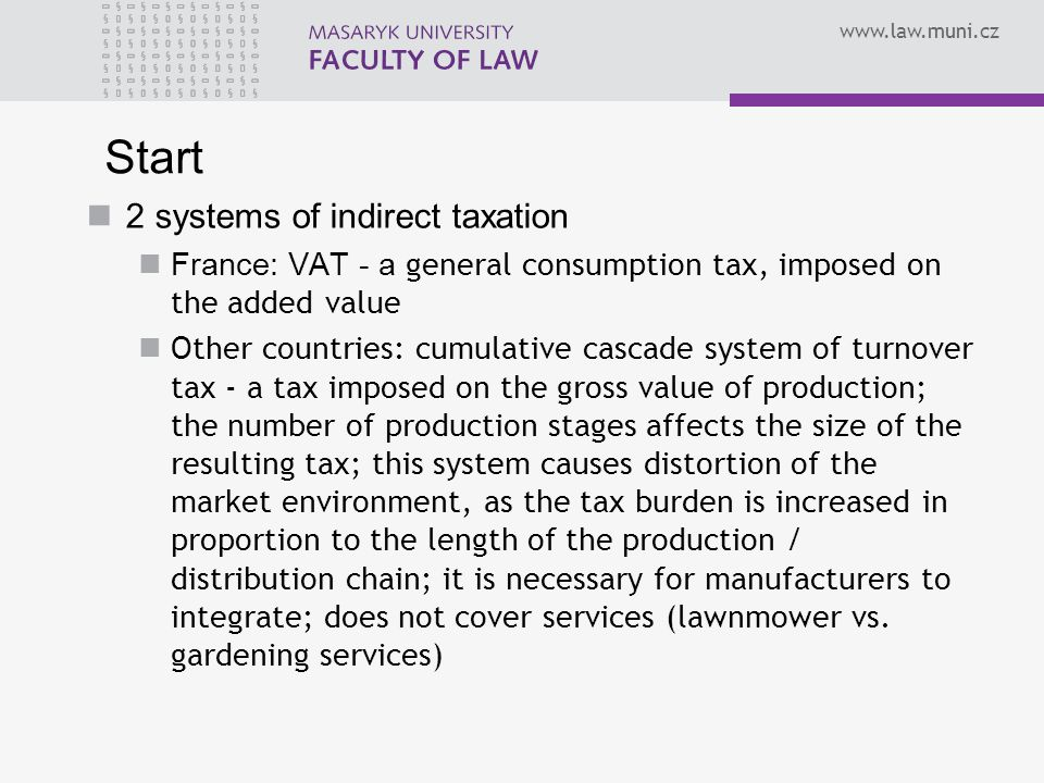 Start 2 systems of indirect taxation France: VAT - a general consumption tax, imposed on the added value Other countries: cumulative cascade system of turnover tax - a tax imposed on the gross value of production; the number of production stages affects the size of the resulting tax; this system causes distortion of the market environment, as the tax burden is increased in proportion to the length of the production / distribution chain; it is necessary for manufacturers to integrate; does not cover services (lawnmower vs.