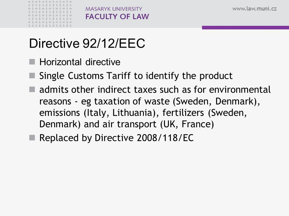 Directive 92/12/EEC Horizontal directive Single Customs Tariff to identify the product admits other indirect taxes such as for environmental reasons - eg taxation of waste (Sweden, Denmark), emissions (Italy, Lithuania), fertilizers (Sweden, Denmark) and air transport (UK, France) Replaced by Directive 2008/118/EC