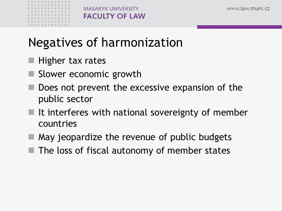Negatives of harmonization Higher tax rates Slower economic growth Does not prevent the excessive expansion of the public sector It interferes with national sovereignty of member countries May jeopardize the revenue of public budgets The loss of fiscal autonomy of member states