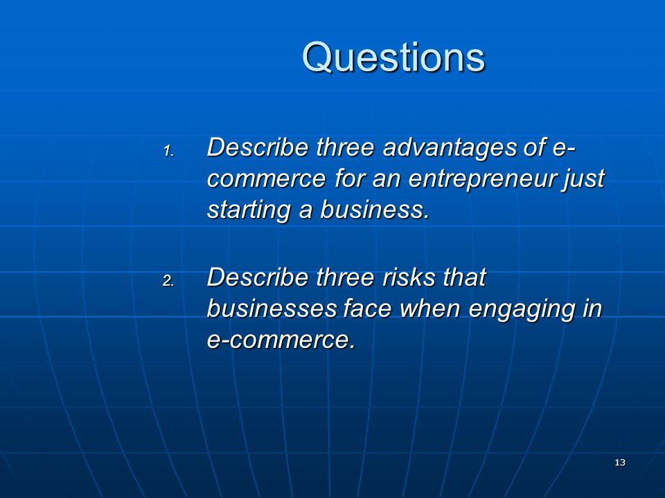 13 Questions 1. Describe three advantages of e- commerce for an entrepreneur just starting a business. 2. Describe three risks that businesses face wh