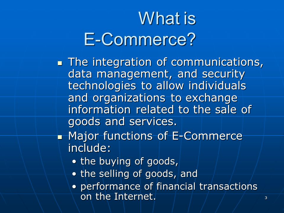 3 What is E-Commerce? The integration of communications, data management, and security technologies to allow individuals and organizations to exchange