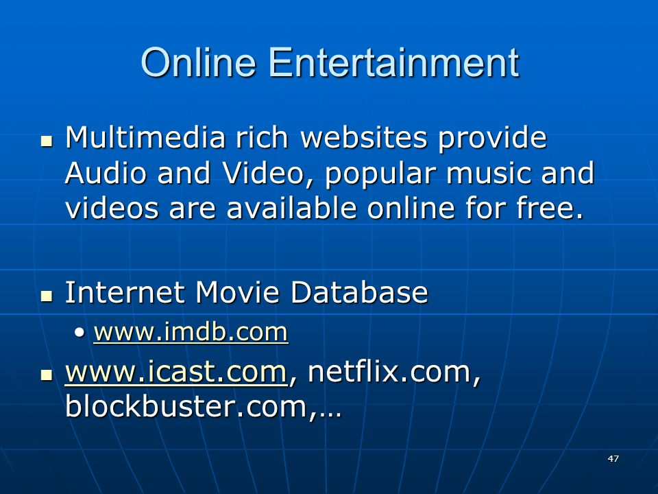 47 Online Entertainment Multimedia rich websites provide Audio and Video, popular music and videos are available online for free. Multimedia rich webs