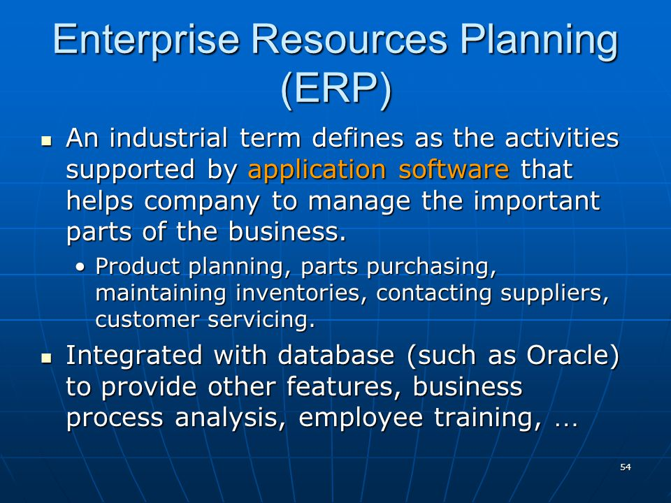 54 Enterprise Resources Planning (ERP) An industrial term defines as the activities supported by application software that helps company to manage the