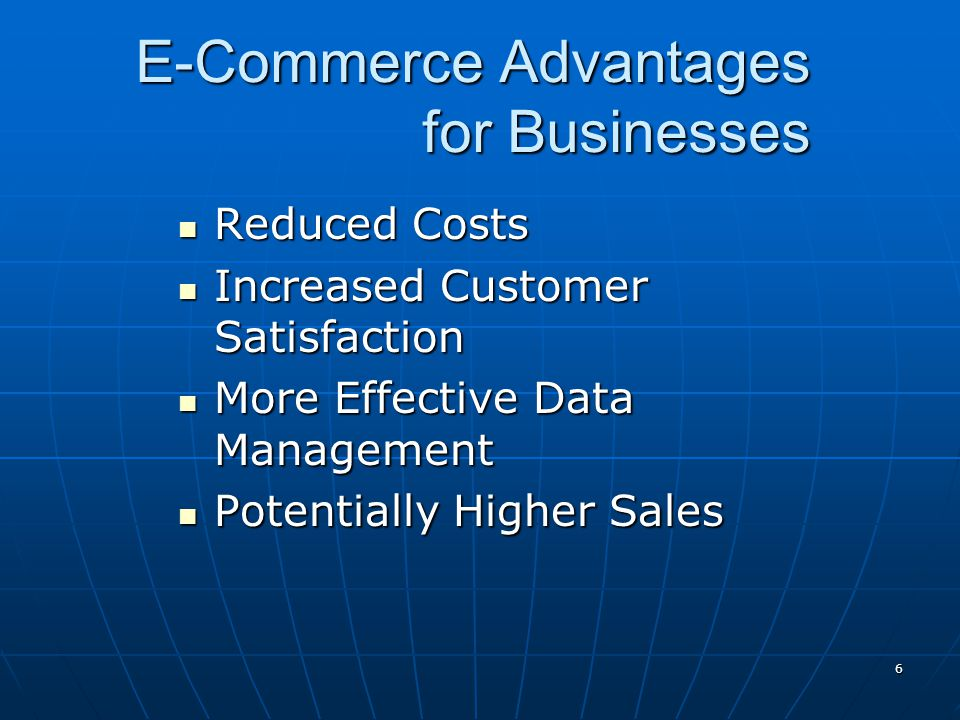 6 E-Commerce Advantages for Businesses Reduced Costs Reduced Costs Increased Customer Satisfaction Increased Customer Satisfaction More Effective Data