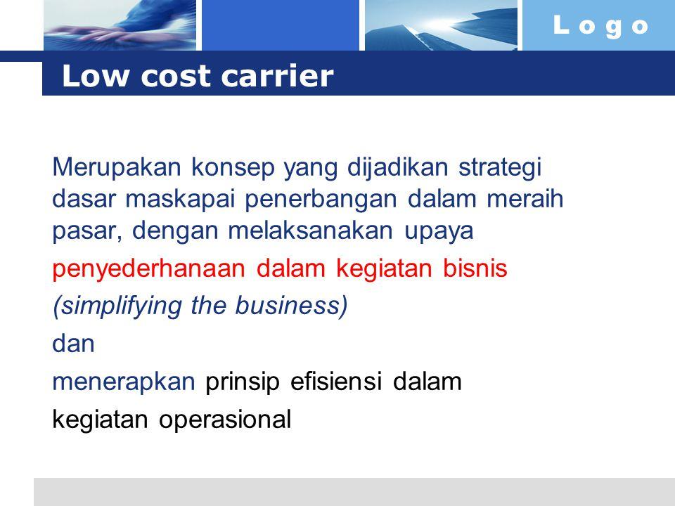 L o g o Low cost carrier Merupakan konsep yang dijadikan strategi dasar maskapai penerbangan dalam meraih pasar, dengan melaksanakan upaya penyederhanaan dalam kegiatan bisnis (simplifying the business) dan menerapkan prinsip efisiensi dalam kegiatan operasional