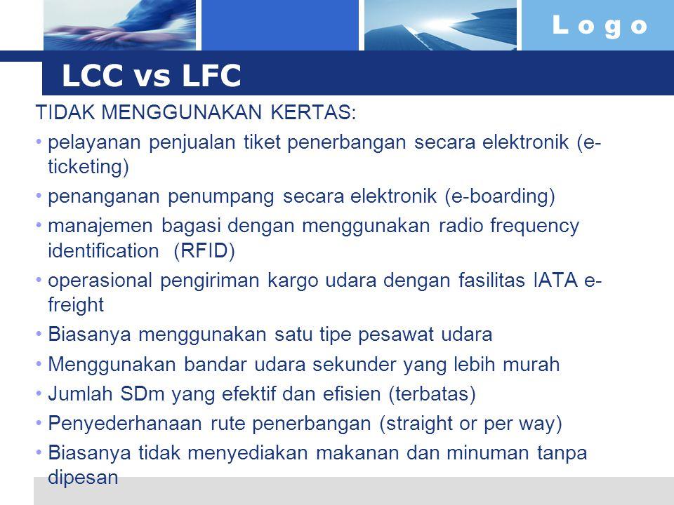 L o g o LCC vs LFC TIDAK MENGGUNAKAN KERTAS: pelayanan penjualan tiket penerbangan secara elektronik (e- ticketing) penanganan penumpang secara elektronik (e-boarding) manajemen bagasi dengan menggunakan radio frequency identification (RFID) operasional pengiriman kargo udara dengan fasilitas IATA e- freight Biasanya menggunakan satu tipe pesawat udara Menggunakan bandar udara sekunder yang lebih murah Jumlah SDm yang efektif dan efisien (terbatas) Penyederhanaan rute penerbangan (straight or per way) Biasanya tidak menyediakan makanan dan minuman tanpa dipesan