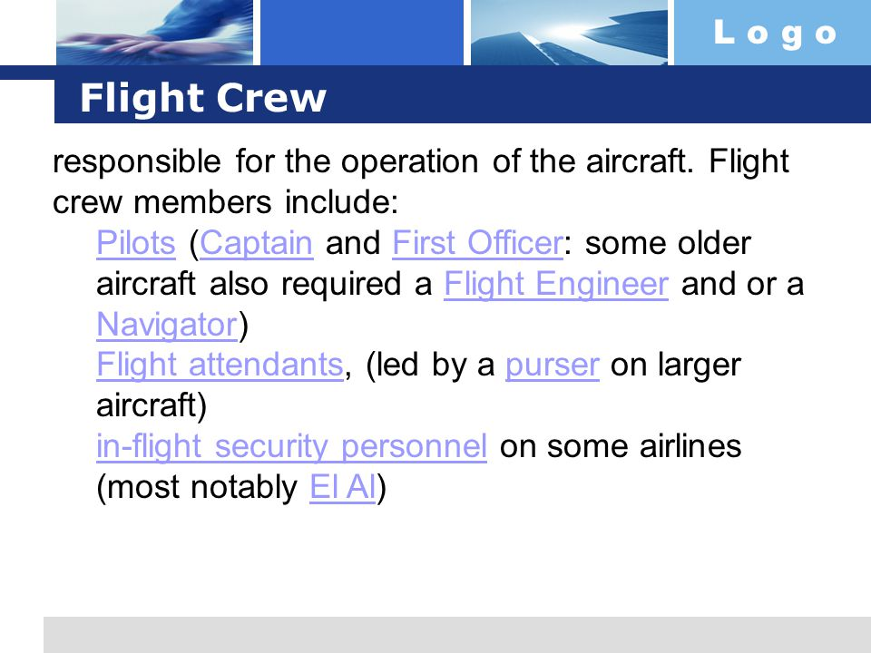 L o g o Flight Crew responsible for the operation of the aircraft. Flight crew members include: PilotsPilots (Captain and First Officer: some older ai