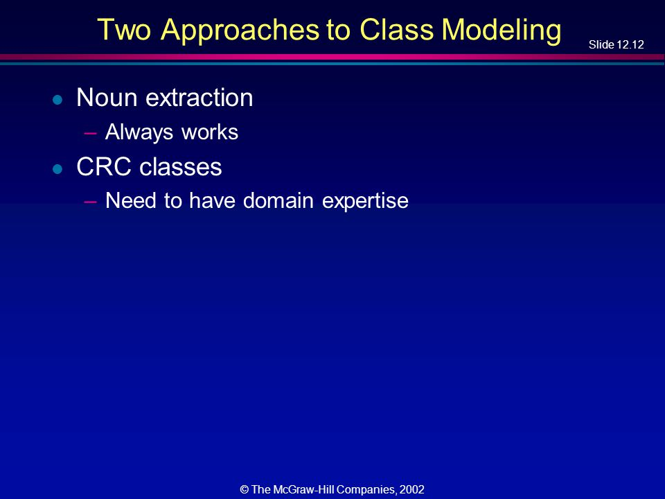 Slide 12.12 © The McGraw-Hill Companies, 2002 Two Approaches to Class Modeling l Noun extraction –Always works l CRC classes –Need to have domain expertise