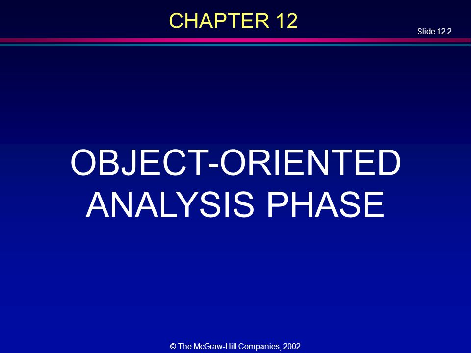 Slide 12.2 © The McGraw-Hill Companies, 2002 CHAPTER 12 OBJECT-ORIENTED ANALYSIS PHASE