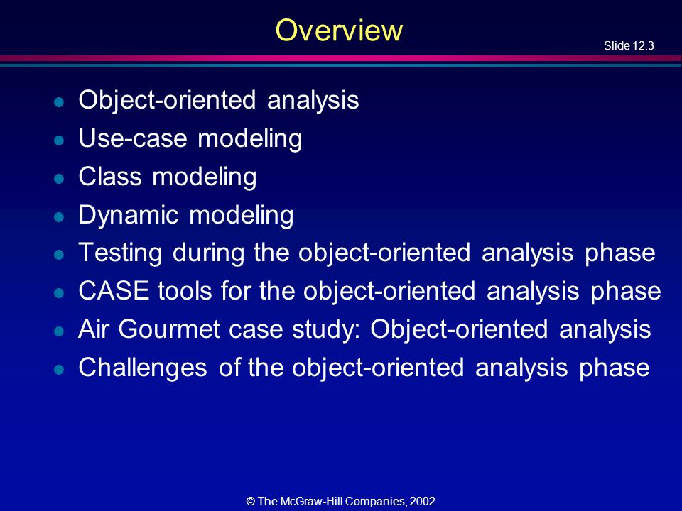 Slide 12.3 © The McGraw-Hill Companies, 2002 Overview l Object-oriented analysis l Use-case modeling l Class modeling l Dynamic modeling l Testing during the object-oriented analysis phase l CASE tools for the object-oriented analysis phase l Air Gourmet case study: Object-oriented analysis l Challenges of the object-oriented analysis phase