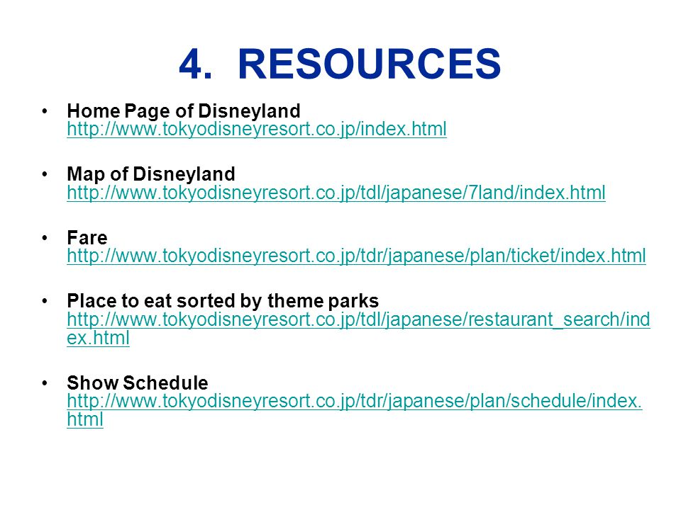 4. RESOURCES Home Page of Disneyland http://www.tokyodisneyresort.co.jp/index.html http://www.tokyodisneyresort.co.jp/index.html Map of Disneyland htt