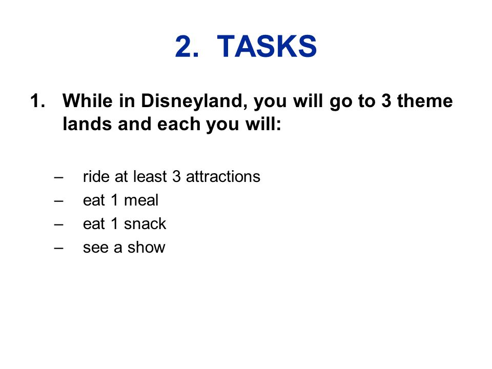 2. TASKS 1.While in Disneyland, you will go to 3 theme lands and each you will: –ride at least 3 attractions –eat 1 meal –eat 1 snack –see a show
