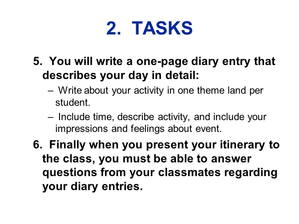 2. TASKS 5. You will write a one-page diary entry that describes your day in detail: – Write about your activity in one theme land per student. – Incl