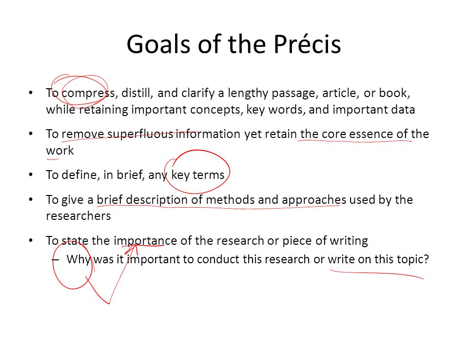 Goals of the Précis To compress, distill, and clarify a lengthy passage, article, or book, while retaining important concepts, key words, and importan