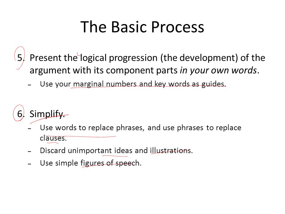 The Basic Process 5.Present the logical progression (the development) of the argument with its component parts in your own words. – Use your marginal