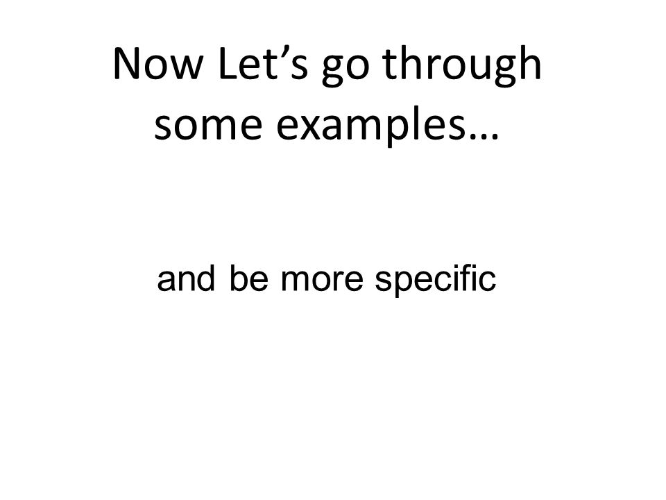 Now Lets go through some examples… and be more specific