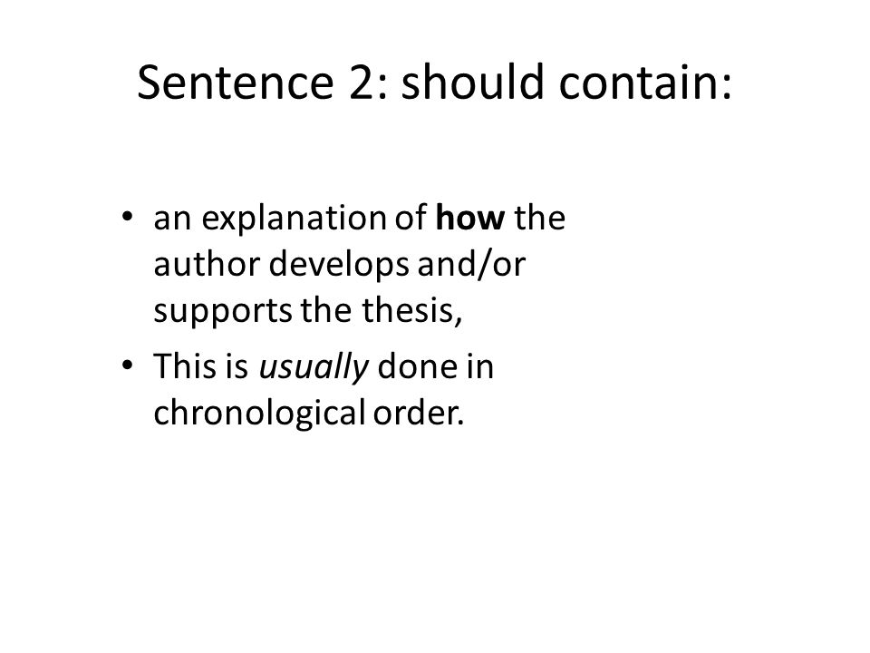 Sentence 2: should contain: an explanation of how the author develops and/or supports the thesis, This is usually done in chronological order.