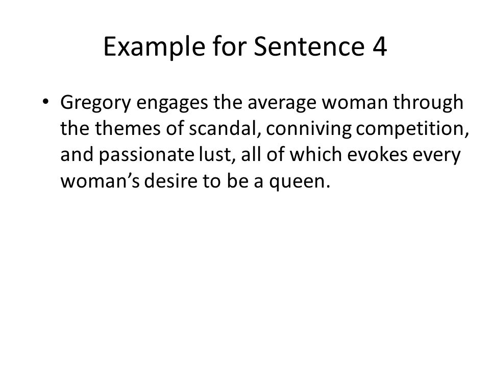 Example for Sentence 4 Gregory engages the average woman through the themes of scandal, conniving competition, and passionate lust, all of which evoke